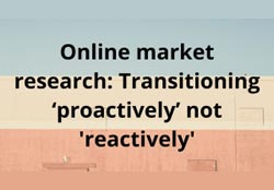Online market research: Transitioning 'proactively' not 'reactively'